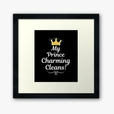 My Prince Charming Cleans Savvy Cleaner Funny Cleaning Shirts Framed Art