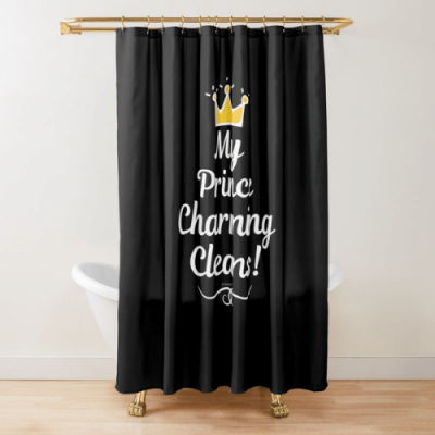 My Prince Charming Cleans Savvy Cleaner Funny Cleaning Shirts Shower Curtain