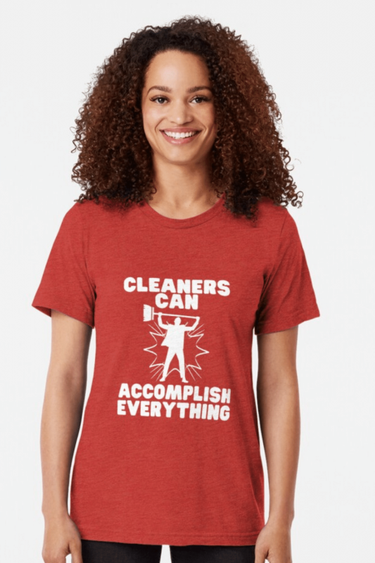 Cleaners Can Accomplish Everything Savvy Cleaner Funny Cleaning Shirts Triblend Tee