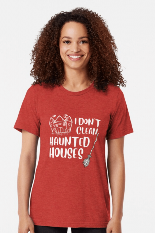 I Don't Clean Haunted Houses Savvy Cleaner Funny Cleaning Shirts Triblend Tee