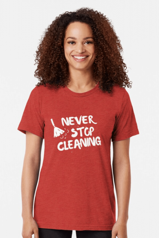 Never Stop Cleaning Savvy Cleaner Funny Cleaning Shirts Triblend Tee